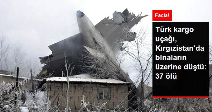 Türk Kargo Uçağı Kırgızistan'da Binaların Üzerine Düştü: 4'ü Mürettebat, 37 Kişi Öldü