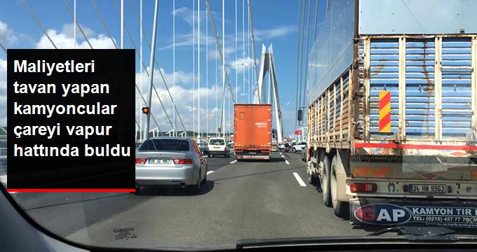 3. Köprüde Maliyetleri Tavan Yapan Kamyoncular Çareyi Vapurda Buldu