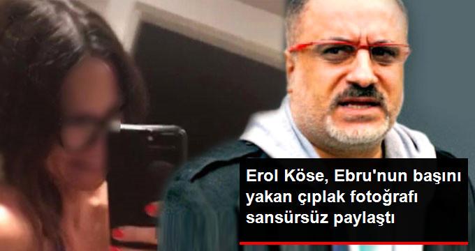 Erol Köse, Ebrunun başını yakan çıplak fotoğrafı sansürsüz paylaştı