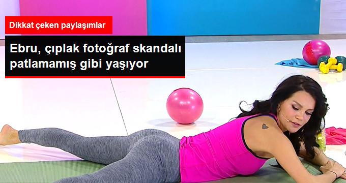 Ebru, çıplak fotoğraf skandalı patlamamış gibi yaşıyor