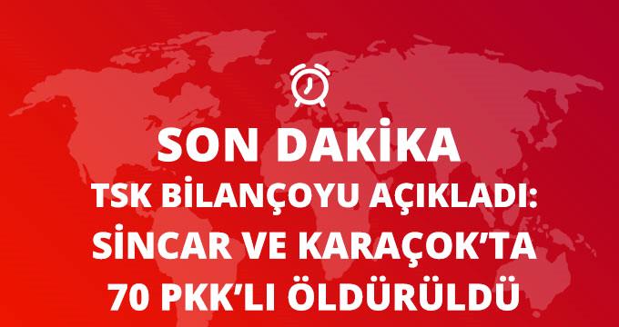 TSK BİLANÇOYU AÇIKLADI: SİNCAR VE KARAÇOK'TA 70 PKK'LI ÖLDÜRÜLDÜ