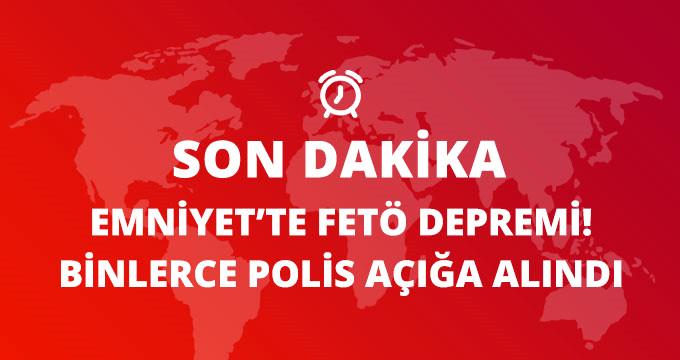 EMNİYET'TE FETÖ DEPREMİ! BİNLERCE POLİS AÇIĞA ALINDI