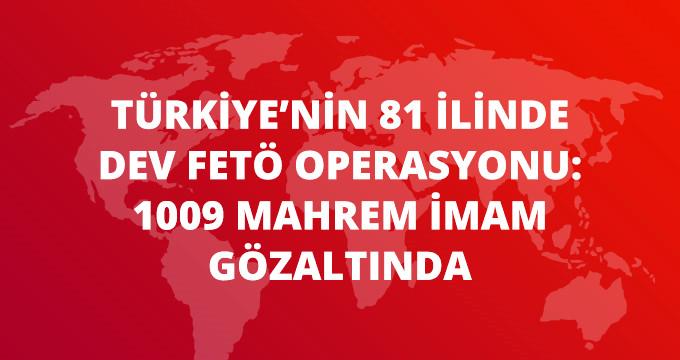 TÜRKİYE'NİN 81 İLİNDE DEV FETÖ OPERASYONU: 1009 MAHREM İMAM GÖZALTINDA