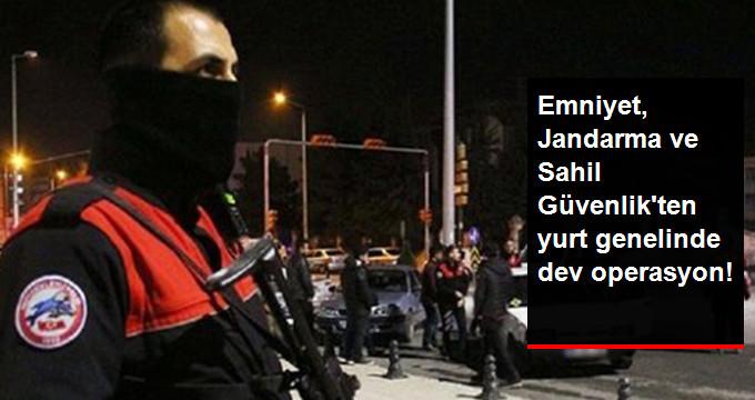 EMNİYET, JANDARMA VE SAHİL GÜVENLİK'TEN YURT GENELİNDE DEV OPERASYON!
