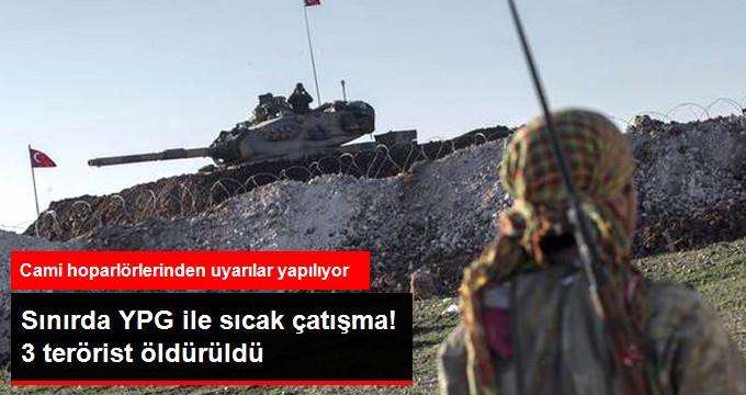 SINIRDA YPG İLE SICAK ÇATIŞMA! 3 TERÖRİST ÖLDÜRÜLDÜ