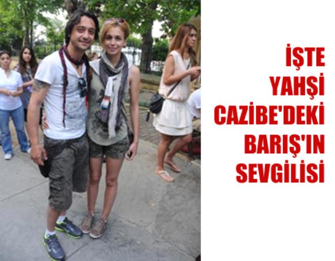 İşte Yahşi Cazibe'deki Barış'ın Sevgilisi