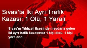 Sivas'ta İki Ayrı Trafik Kazası: 1 Ölü, 1 Yaralı