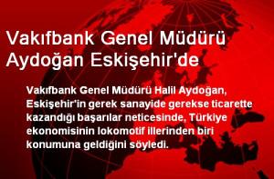 Vakıfbank Genel Müdürü Aydoğan Eskişehir'de