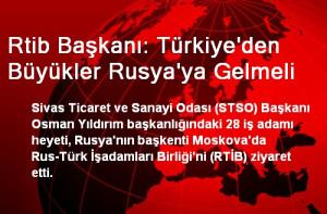 Rtib Başkanı: Türkiye'den Büyükler Rusya'ya Gelmeli