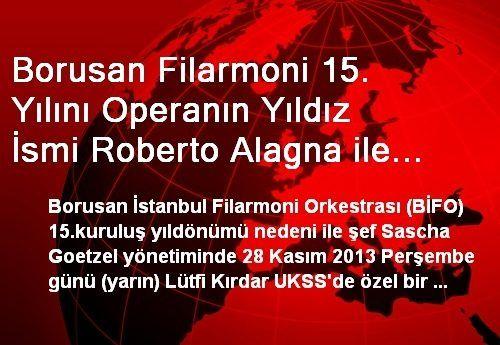 Borusan Filarmoni 15. Yılını Operanın Yıldız İsmi Roberto Alagna ile Kutluyor