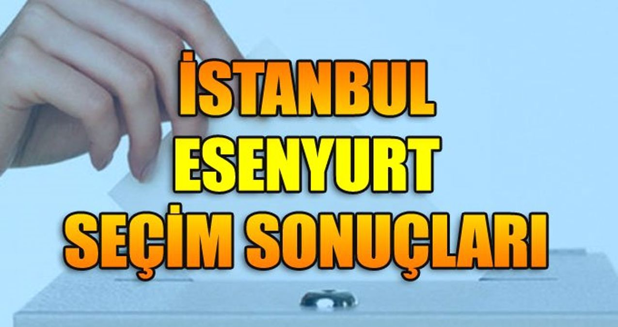 23 Haziran Esenyurt İstanbul seçim sonuçları: Esenyurt ilçe seçim sonuçları