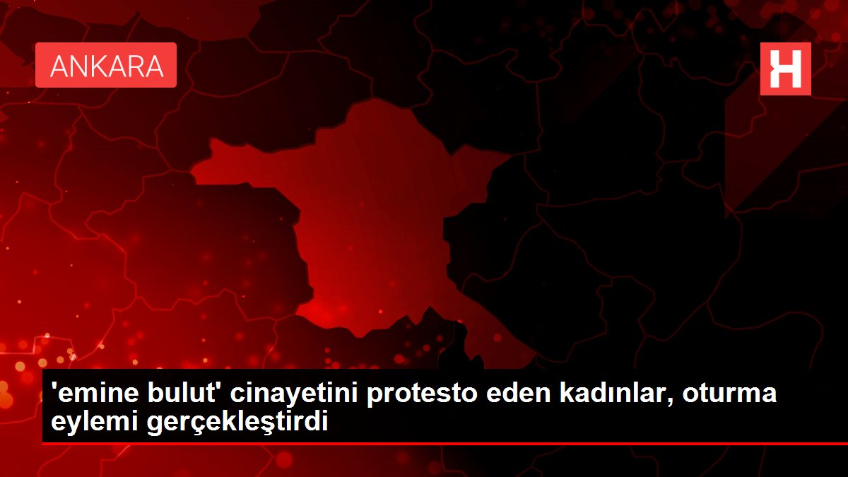 'emine bulut' cinayetini protesto eden kadınlar, oturma eylemi gerçekleştirdi