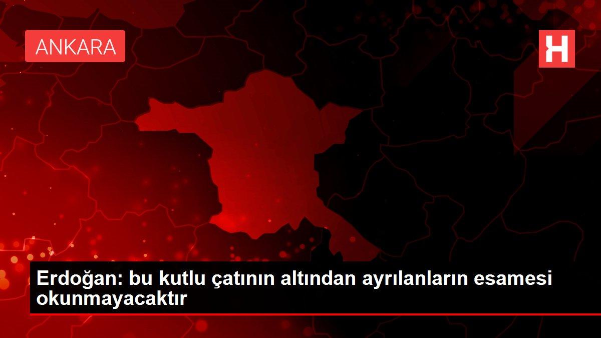 Erdoğan: bu kutlu çatının altından ayrılanların esamesi okunmayacaktır