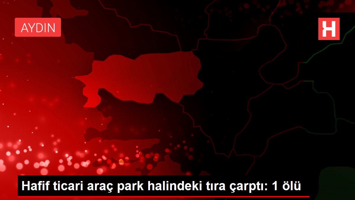 Hafif ticari araç park halindeki tıra çarptı: 1 ölü