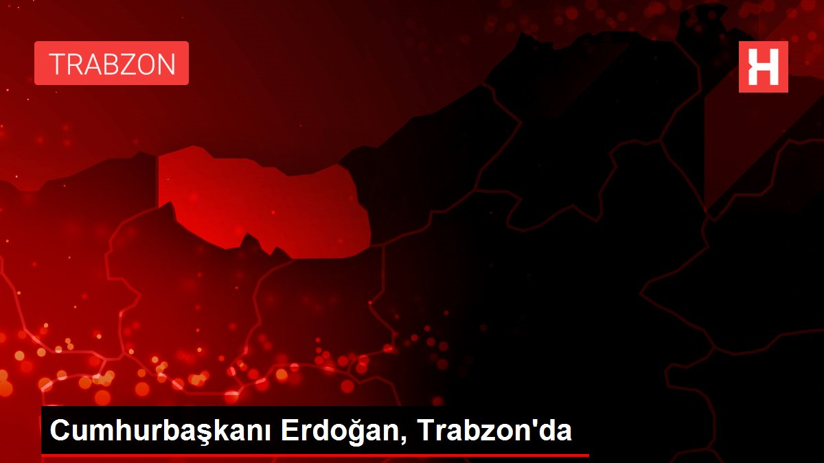 Cumhurbaşkanı Erdoğan, Trabzon'da