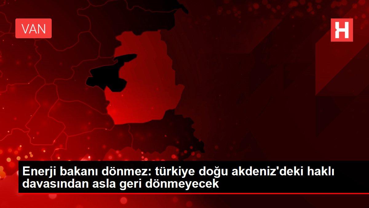 Enerji bakanı dönmez: türkiye doğu akdeniz'deki haklı davasından asla geri dönmeyecek