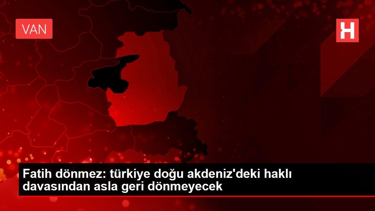 Fatih dönmez: türkiye doğu akdeniz'deki haklı davasından asla geri dönmeyecek