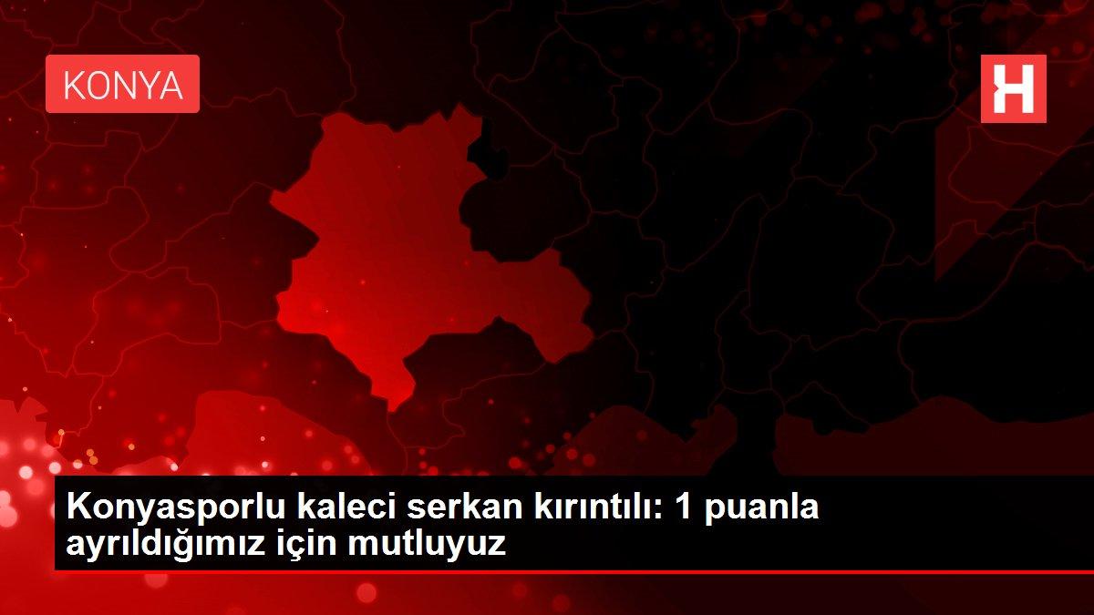 Konyasporlu kaleci serkan kırıntılı: 1 puanla ayrıldığımız için mutluyuz