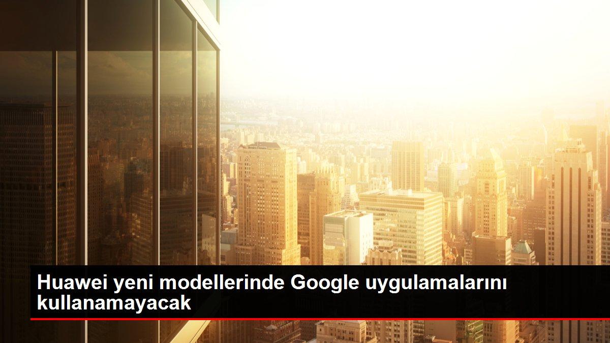 Huawei yeni modellerinde Google uygulamalarını kullanamayacak