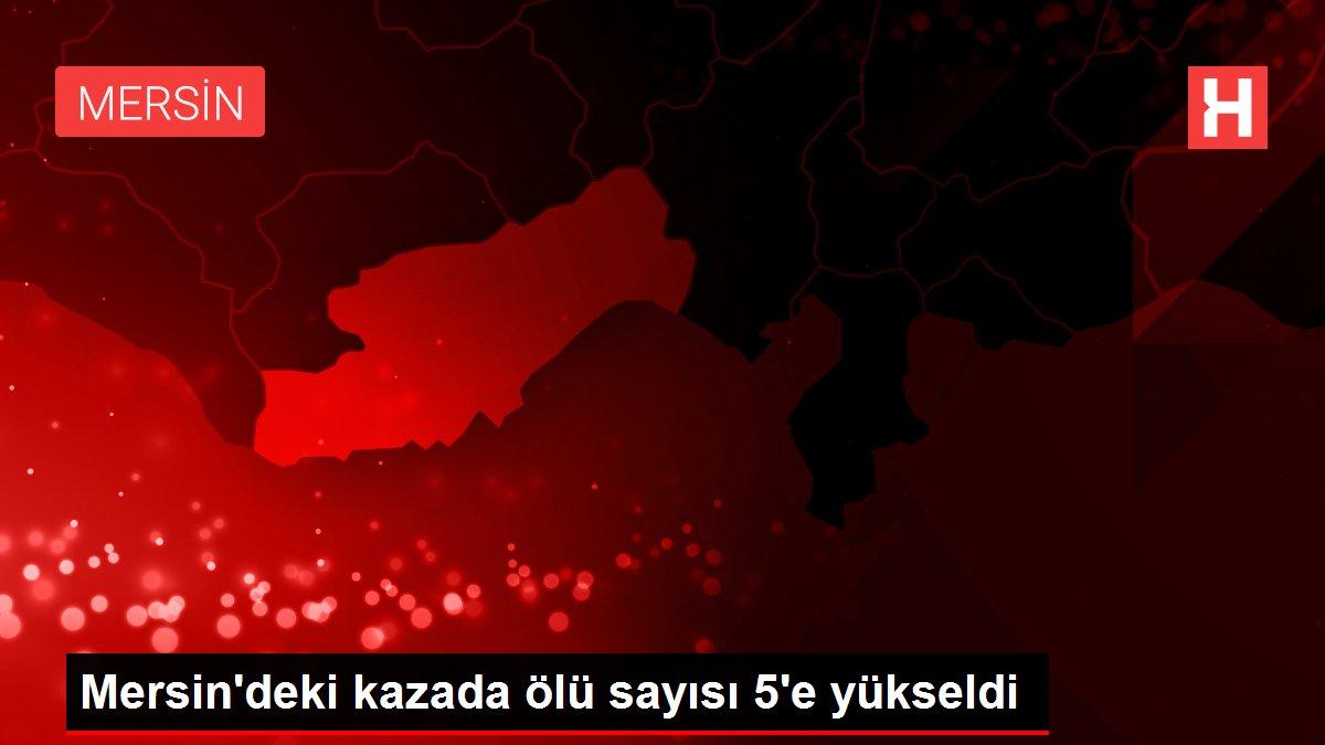 Mersin'deki kazada ölü sayısı 5'e yükseldi