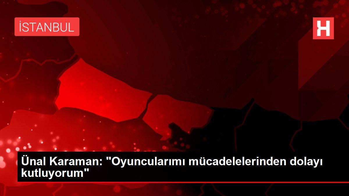 Ünal Karaman: Oyuncularımı mücadelelerinden dolayı kutluyorum