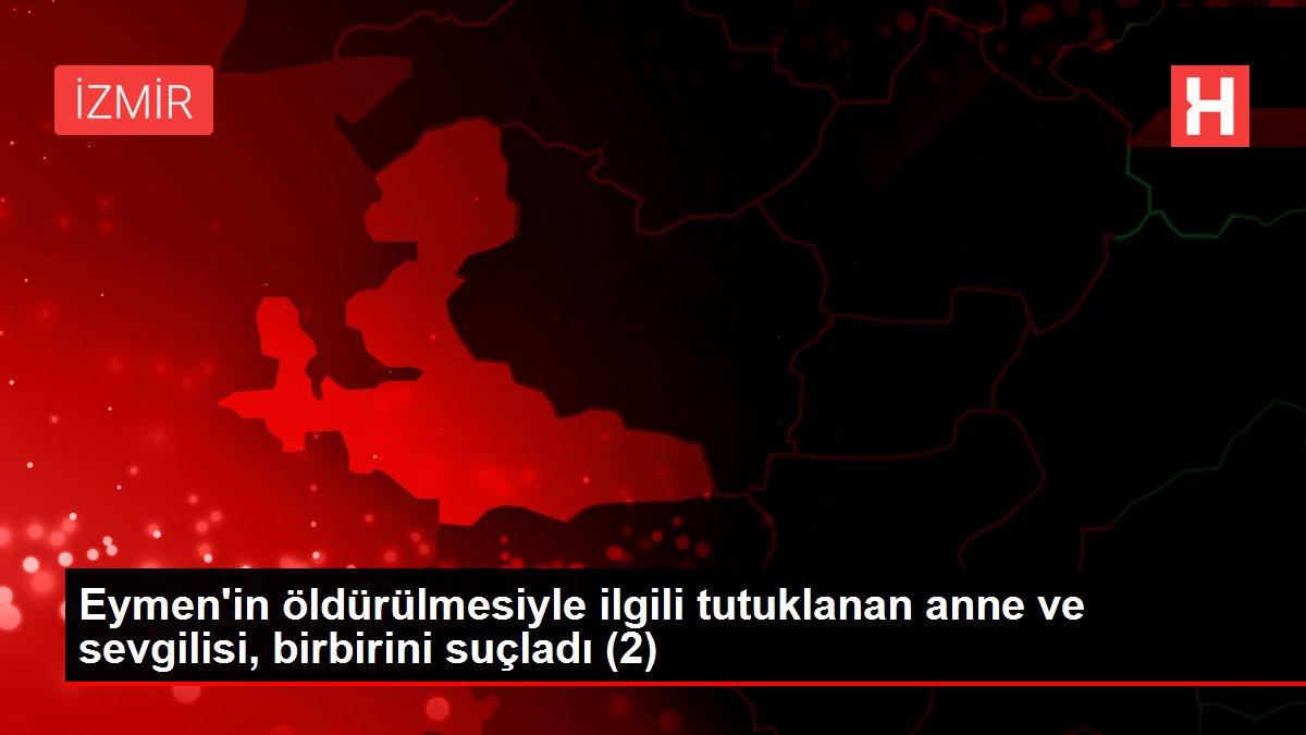 Eymen'in öldürülmesiyle ilgili tutuklanan anne ve sevgilisi, birbirini suçladı (2)