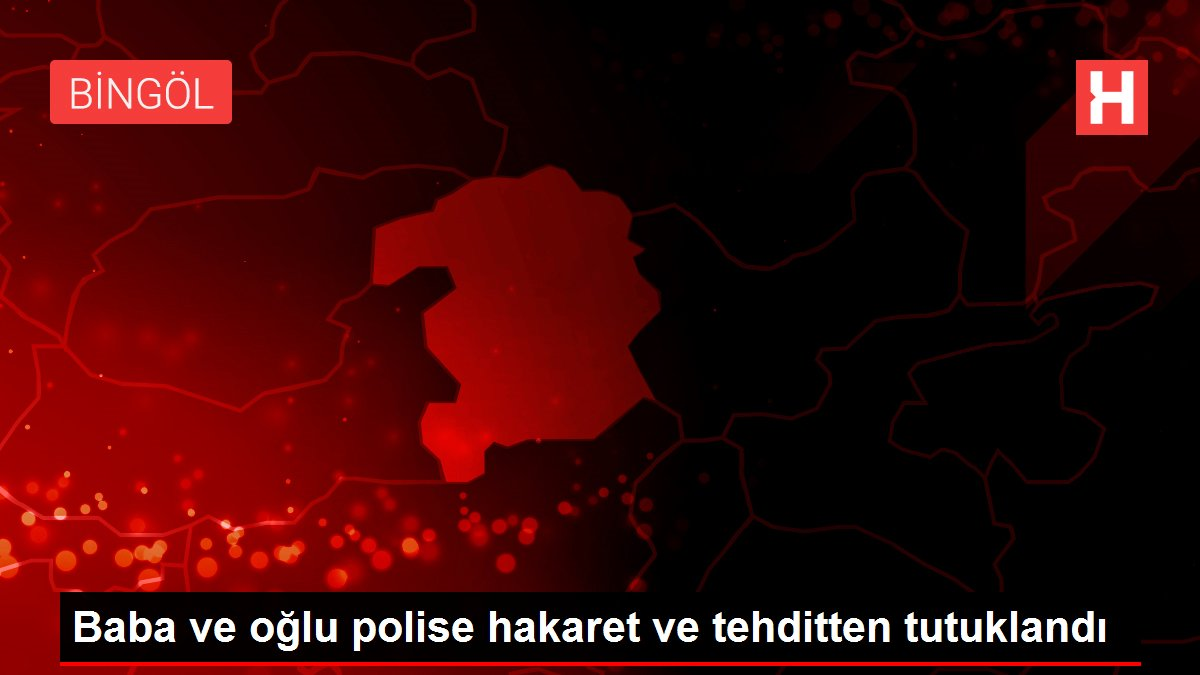 Baba ve oğlu polise hakaret ve tehditten tutuklandı