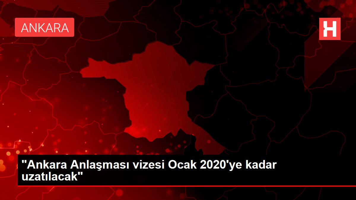 'Ankara Anlaşması vizesi Ocak 2020'ye kadar uzatılacak'