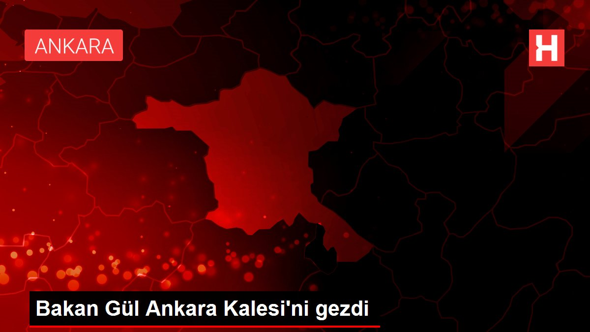 Bakan Gül Ankara Kalesi'ni gezdi