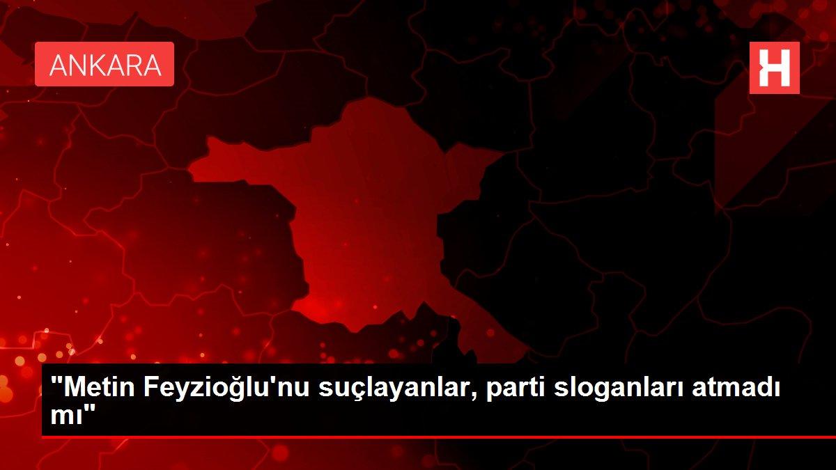Metin Feyzioğlu'nu suçlayanlar, parti sloganları atmadı mı