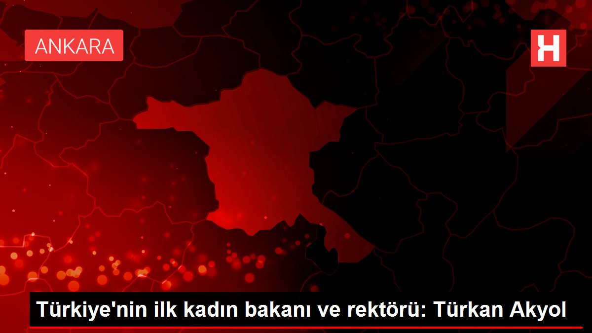 Türkiye'nin ilk kadın bakanı ve rektörü: Türkan Akyol