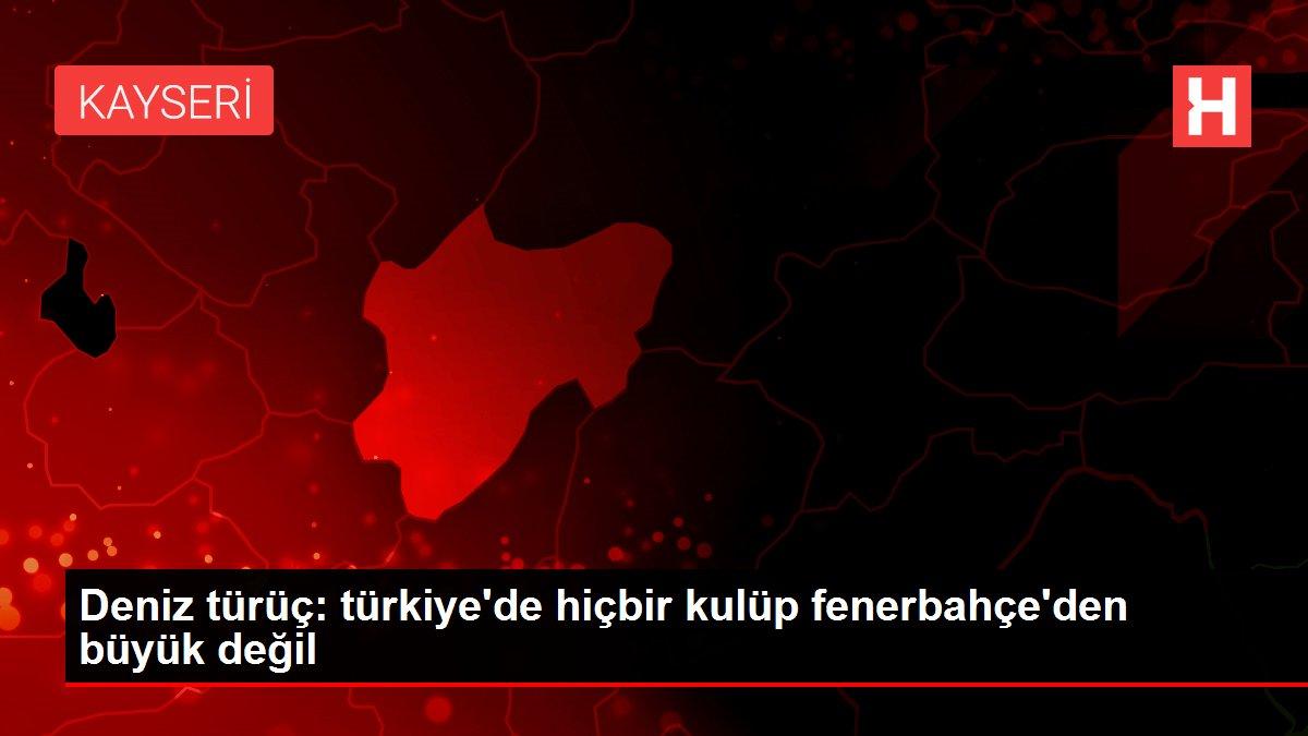 Deniz türüç: türkiye'de hiçbir kulüp fenerbahçe'den büyük değil