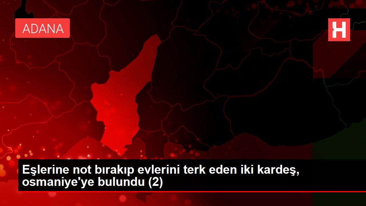 Eşlerine not bırakıp evlerini terk eden iki kardeş, osmaniye'ye bulundu (2)