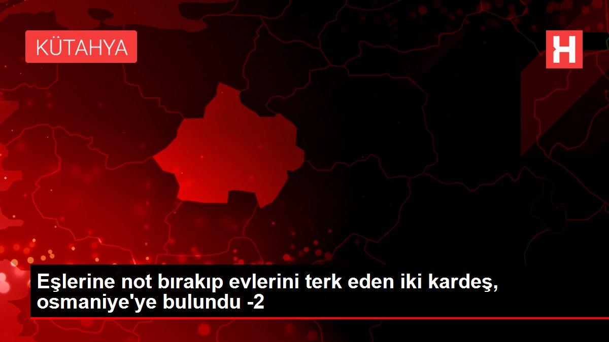 Eşlerine not bırakıp evlerini terk eden iki kardeş, osmaniye'ye bulundu -2