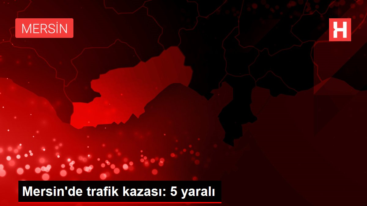 Mersin'de trafik kazası: 5 yaralı
