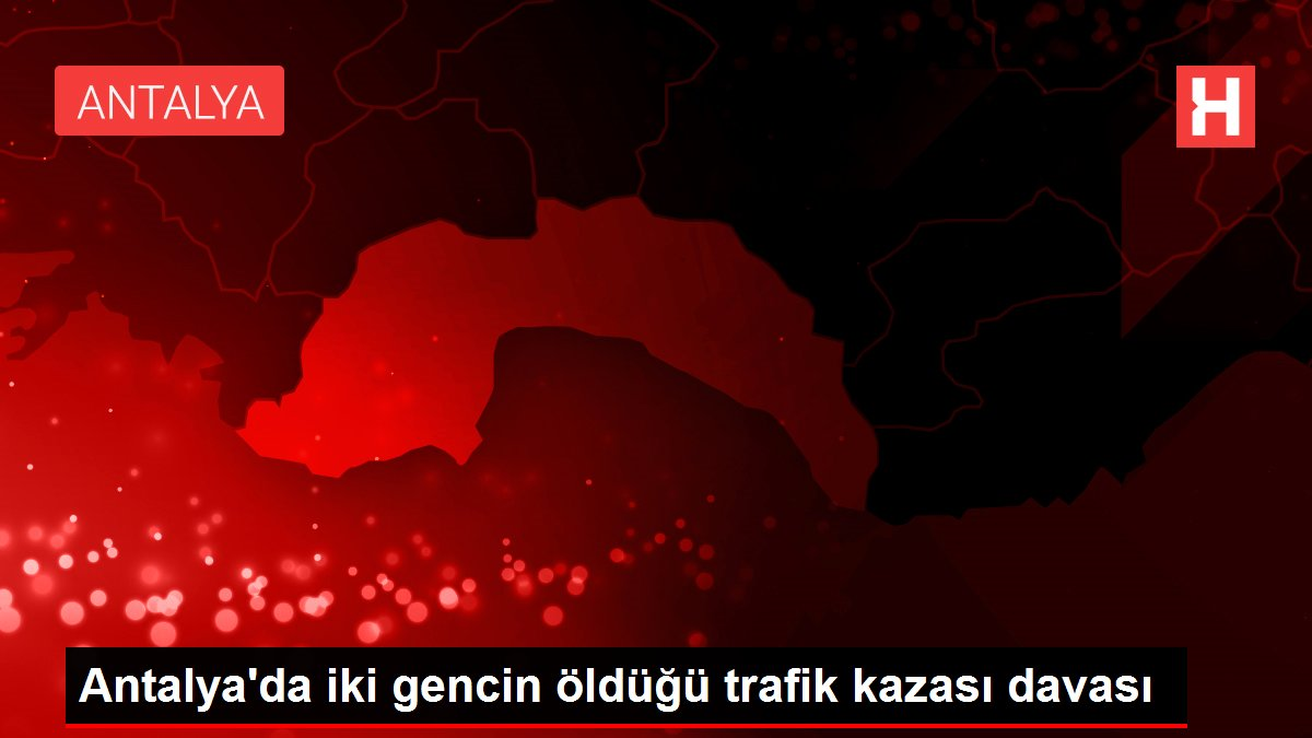 Antalya'da iki gencin öldüğü trafik kazası davası