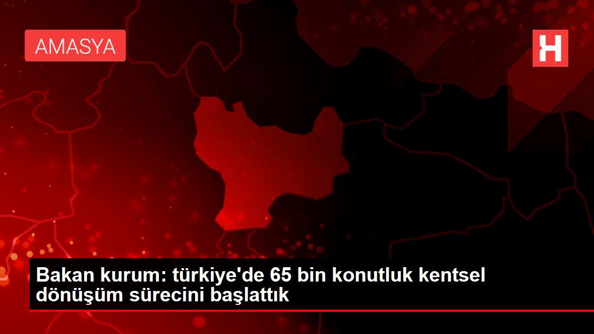 Bakan kurum: türkiye'de 65 bin konutluk kentsel dönüşüm sürecini başlattık