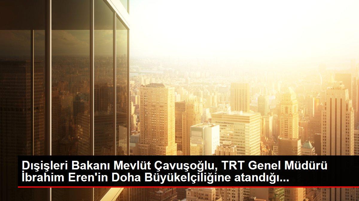 Dışişleri Bakanı Mevlüt Çavuşoğlu, TRT Genel Müdürü İbrahim Eren'in Doha Büyükelçiliğine atandığı...