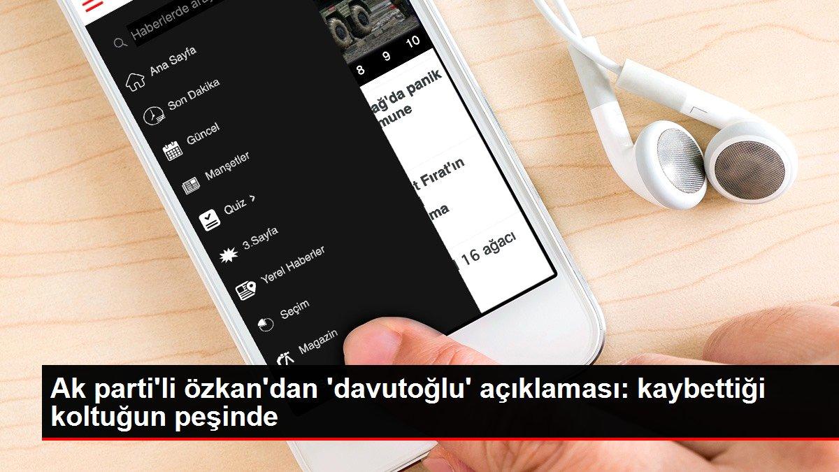 Ak parti'li özkan'dan 'davutoğlu' açıklaması: kaybettiği koltuğun peşinde