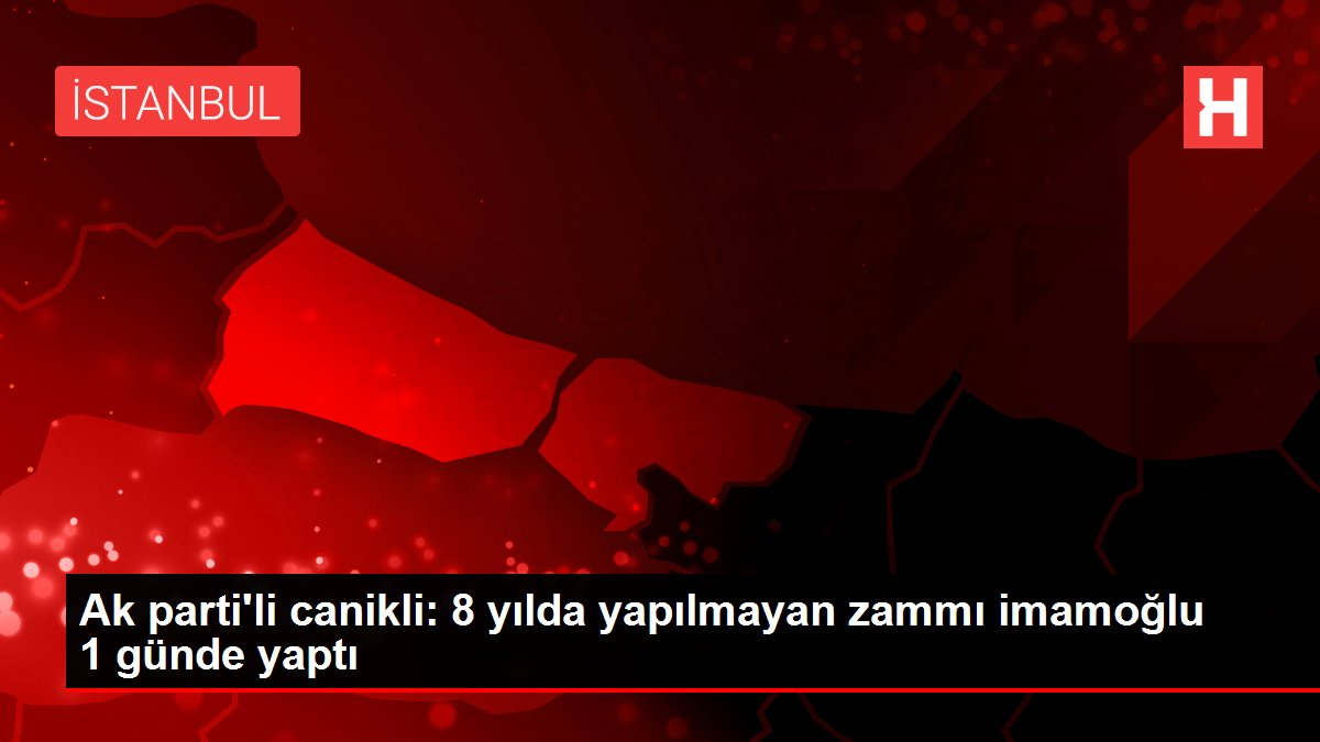 Ak parti'li canikli: 8 yılda yapılmayan zammı imamoğlu 1 günde yaptı