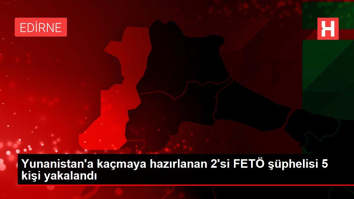 Yunanistan'a kaçmaya hazırlanan 2'si FETÖ şüphelisi 5 kişi yakalandı