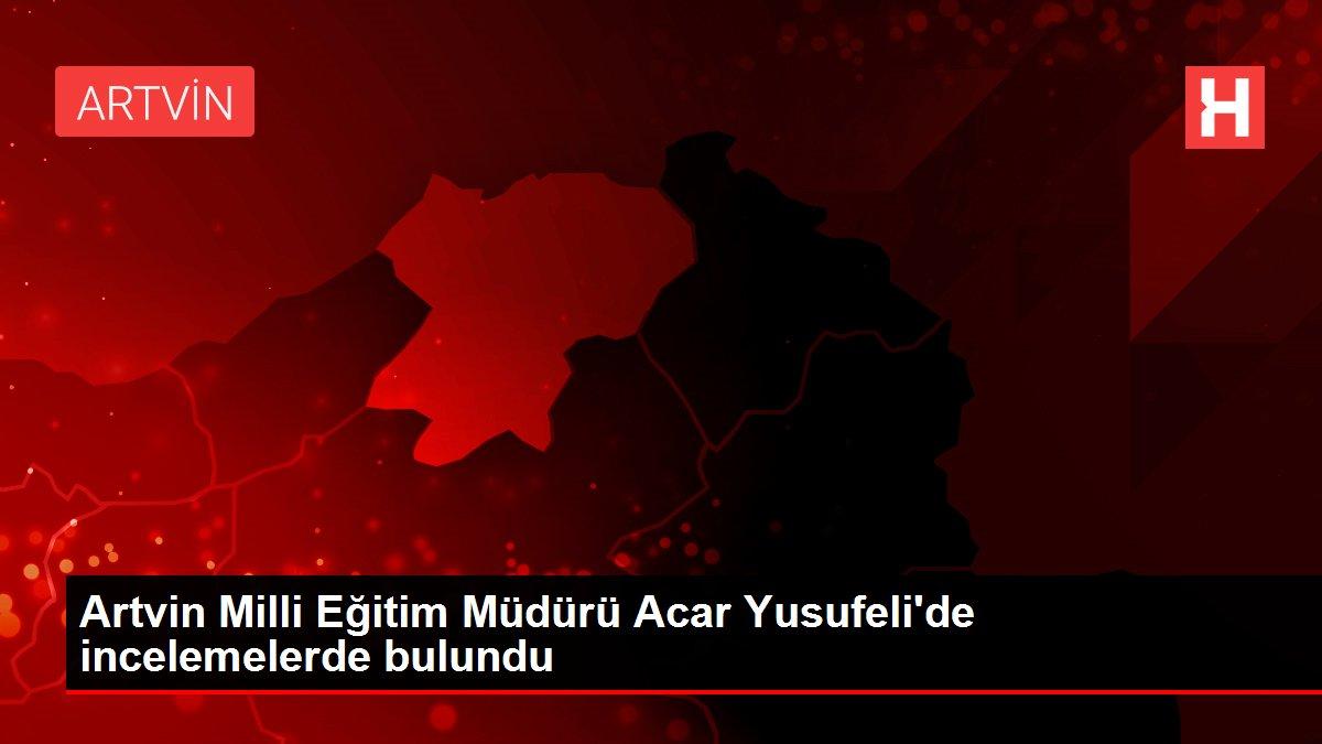Artvin Milli Eğitim Müdürü Acar Yusufeli'de incelemelerde bulundu