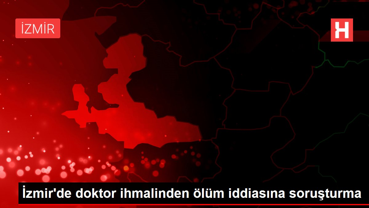 İzmir'de doktor ihmalinden ölüm iddiasına soruşturma