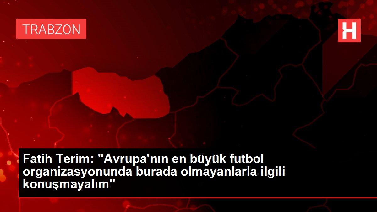 Fatih Terim: Avrupa'nın en büyük futbol organizasyonunda burada olmayanlarla ilgili konuşmayalım