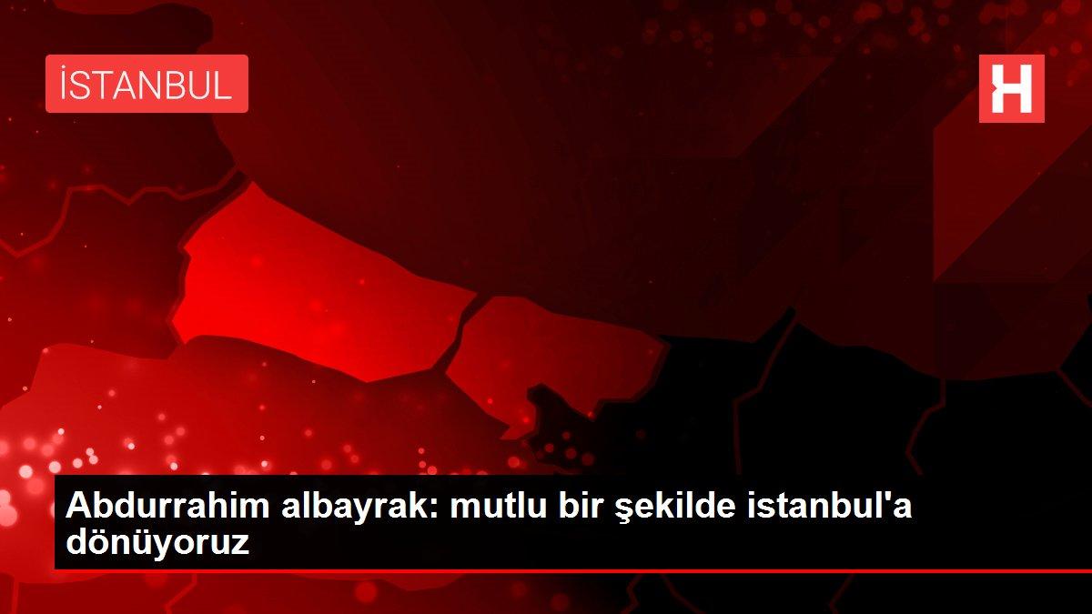 Abdurrahim albayrak: mutlu bir şekilde istanbul'a dönüyoruz