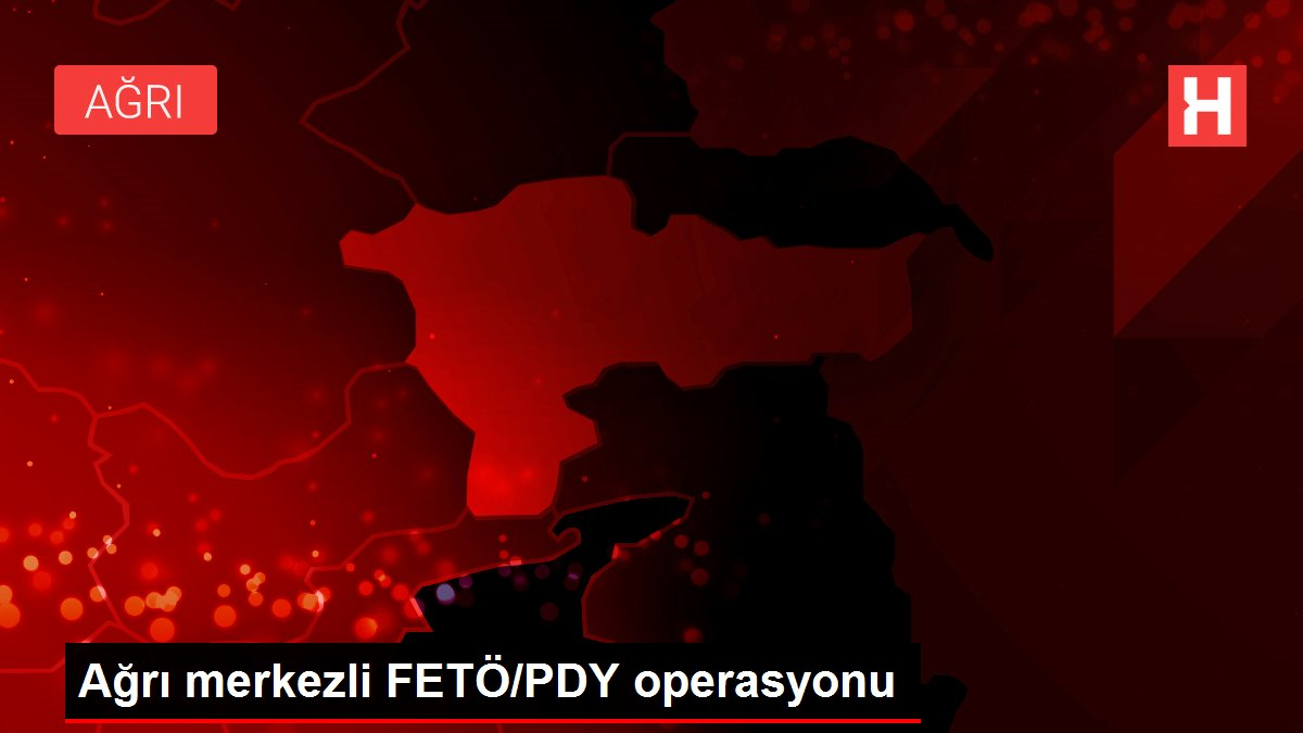 Ağrı merkezli FETÖ/PDY operasyonu