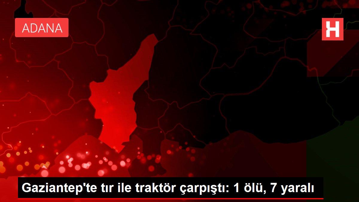 Gaziantep'te tır ile traktör çarpıştı: 1 ölü, 7 yaralı