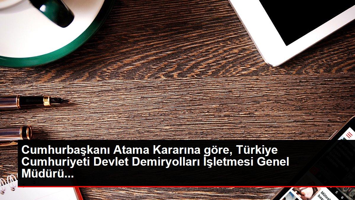 Cumhurbaşkanı Atama Kararına göre, Türkiye Cumhuriyeti Devlet Demiryolları İşletmesi Genel Müdürü...