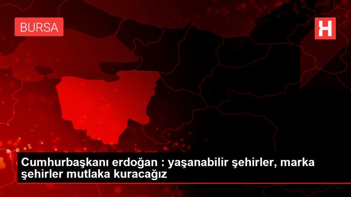 Cumhurbaşkanı erdoğan : yaşanabilir şehirler, marka şehirler mutlaka kuracağız