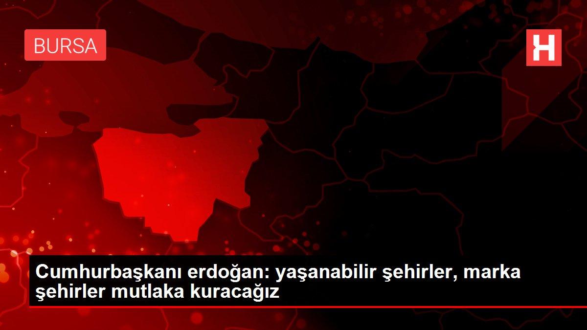 Cumhurbaşkanı erdoğan: yaşanabilir şehirler, marka şehirler mutlaka kuracağız